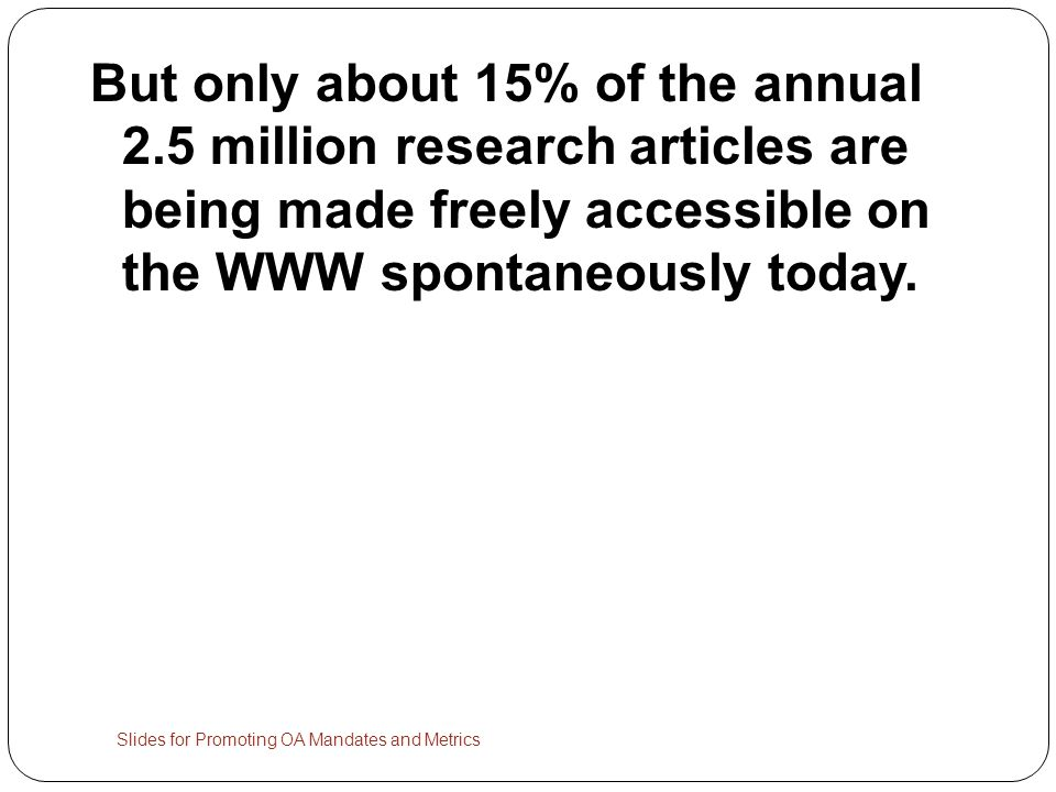 But only about 15% of the annual 2.5 million research articles are being made freely accessible on the WWW spontaneously today.