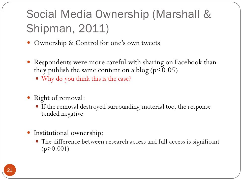 Social Media Ownership (Marshall & Shipman, 2011) 21 Ownership & Control for one's own tweets Respondents were more careful with sharing on Facebook than they publish the same content on a blog (p<0.05) Why do you think this is the case.