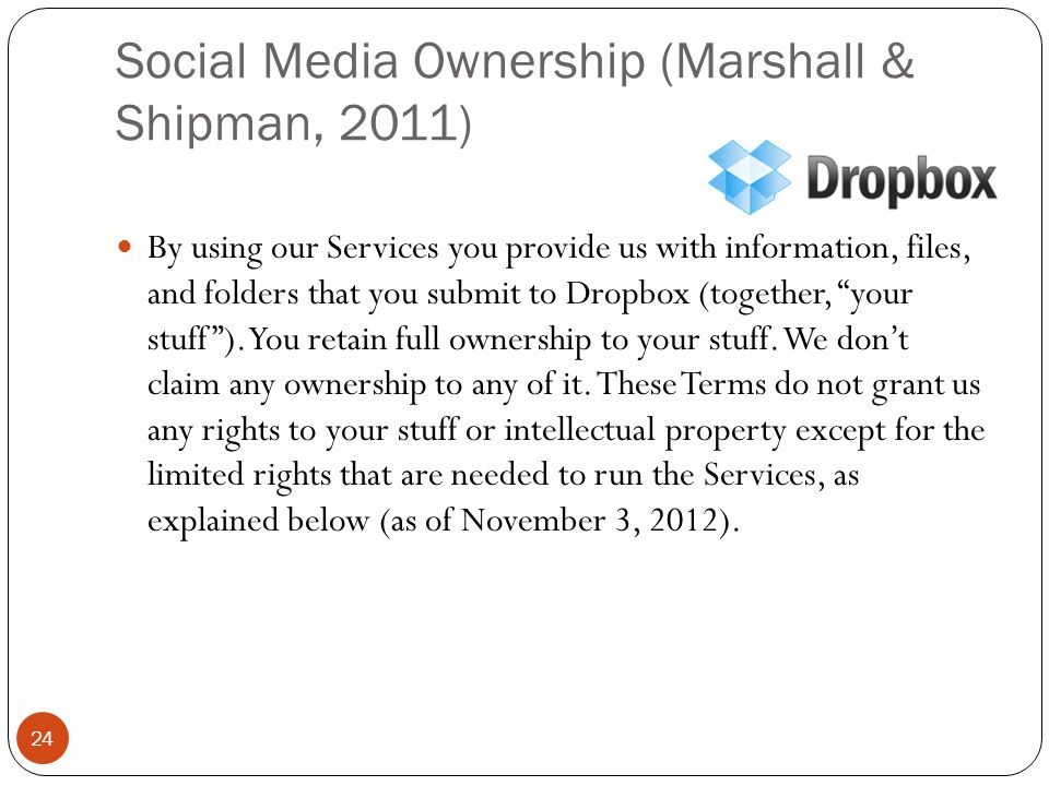 Social Media Ownership (Marshall & Shipman, 2011) 24 By using our Services you provide us with information, files, and folders that you submit to Dropbox (together, your stuff ).
