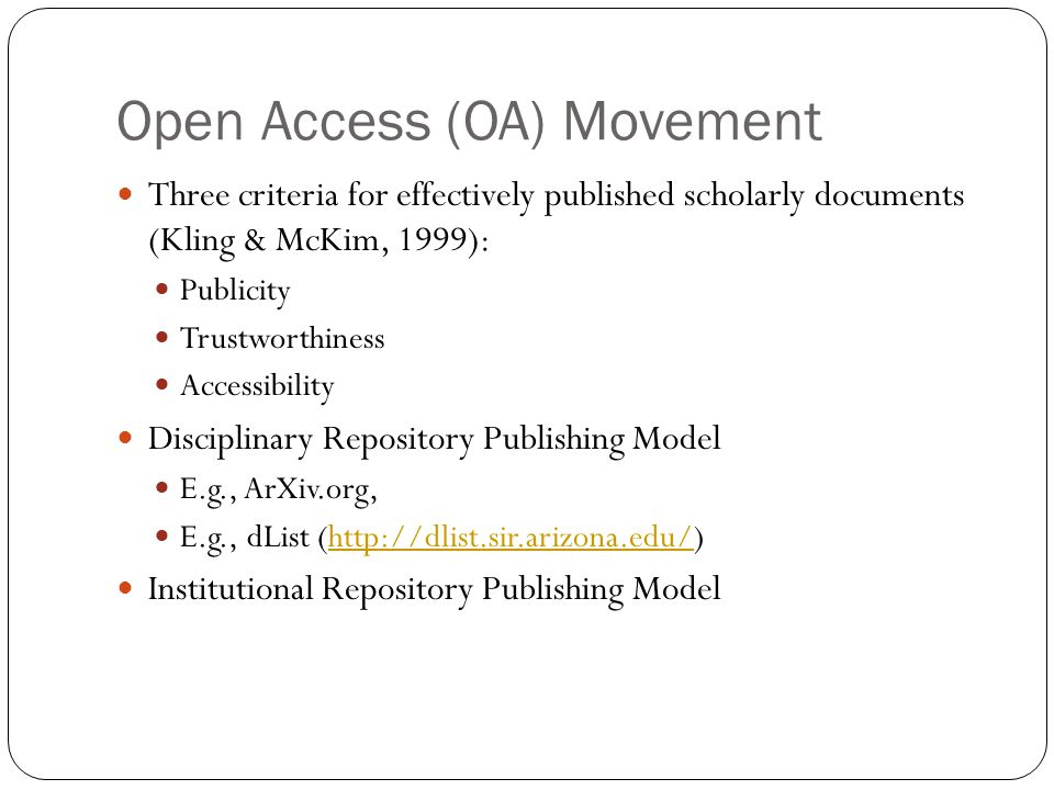Open Access (OA) Movement 9 Three criteria for effectively published scholarly documents (Kling & McKim, 1999): Publicity Trustworthiness Accessibility Disciplinary Repository Publishing Model E.g., ArXiv.org, E.g., dList (http://dlist.sir.arizona.edu/)http://dlist.sir.arizona.edu/ Institutional Repository Publishing Model
