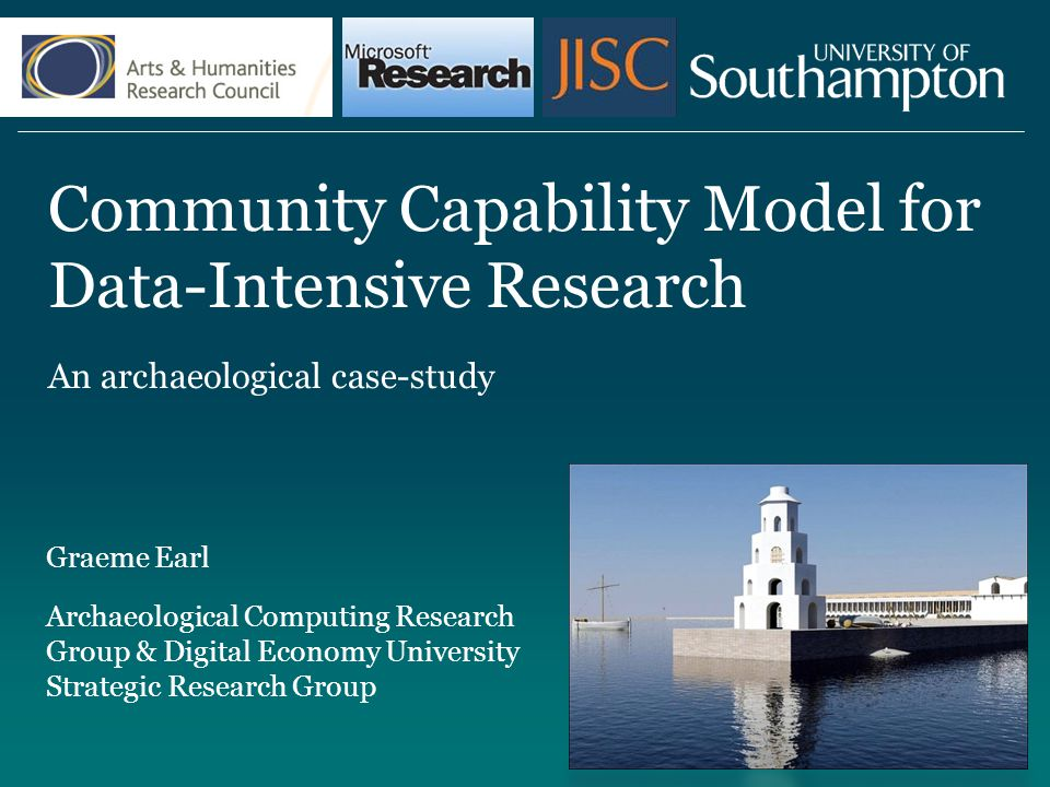 Community Capability Model for Data-Intensive Research An archaeological case-study Graeme Earl Archaeological Computing Research Group & Digital Economy University Strategic Research Group