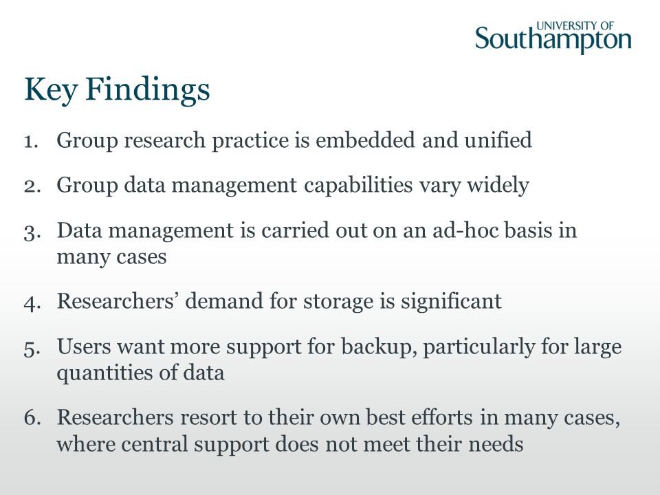 Key Findings 1.Group research practice is embedded and unified 2.Group data management capabilities vary widely 3.Data management is carried out on an ad-hoc basis in many cases 4.Researchers' demand for storage is significant 5.Users want more support for backup, particularly for large quantities of data 6.Researchers resort to their own best efforts in many cases, where central support does not meet their needs