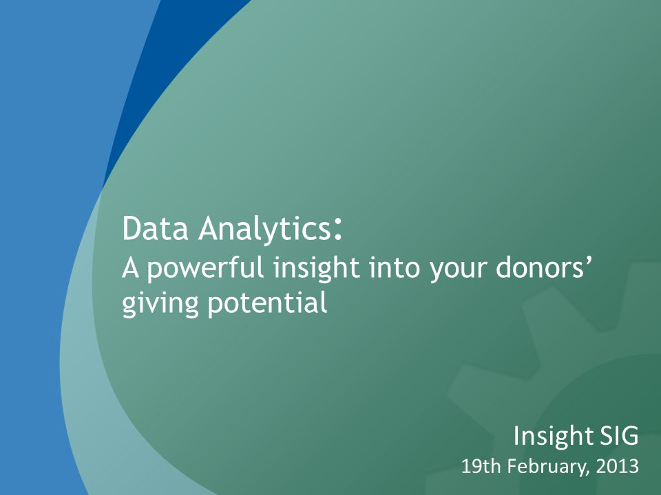 Data Analytics : A powerful insight into your donors' giving potential Insight SIG 19th February, 2013