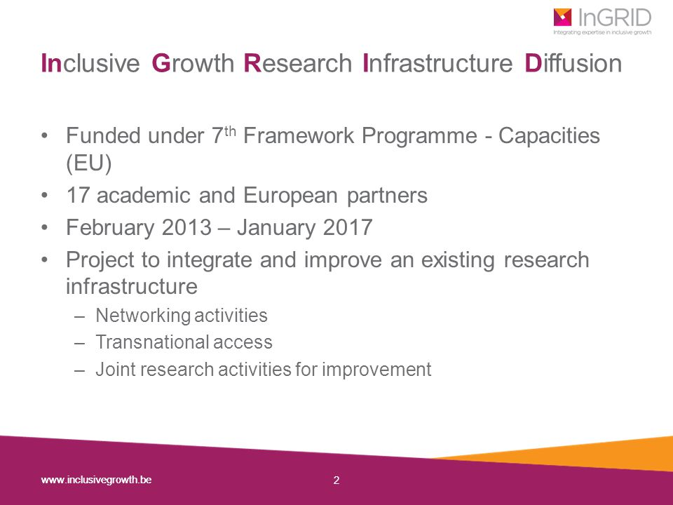 www.inclusivegrowth.be 3 About the project 17 partners in a consortium 3 types of activities: 18 Summer schools & 12 expert workshops 205 Visiting grants to data infrastructures Joint research Clustered in 4 themes: Poverty and living conditions Working conditions and vulnerability Social policy analysis Statistical quality management