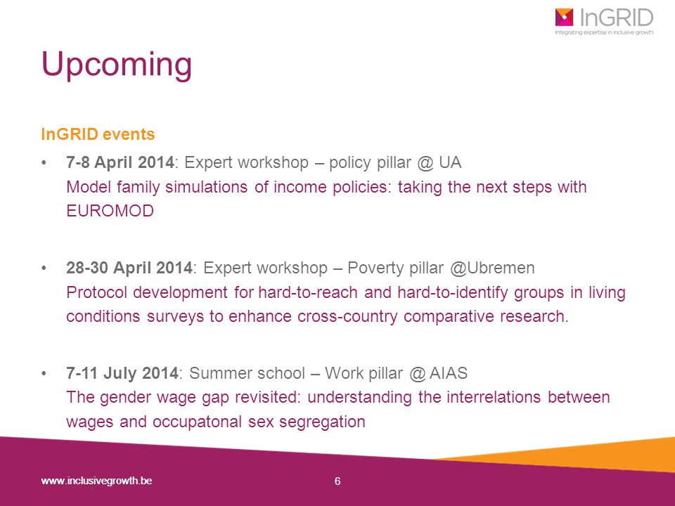 www.inclusivegrowth.be 6 Upcoming InGRID events 7-8 April 2014: Expert workshop – policy pillar @ UA Model family simulations of income policies: taking the next steps with EUROMOD 28-30 April 2014: Expert workshop – Poverty pillar @Ubremen Protocol development for hard-to-reach and hard-to-identify groups in living conditions surveys to enhance cross-country comparative research.