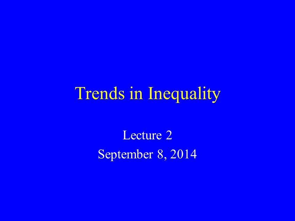 Trends in Inequality Lecture 2 September 8, 2014