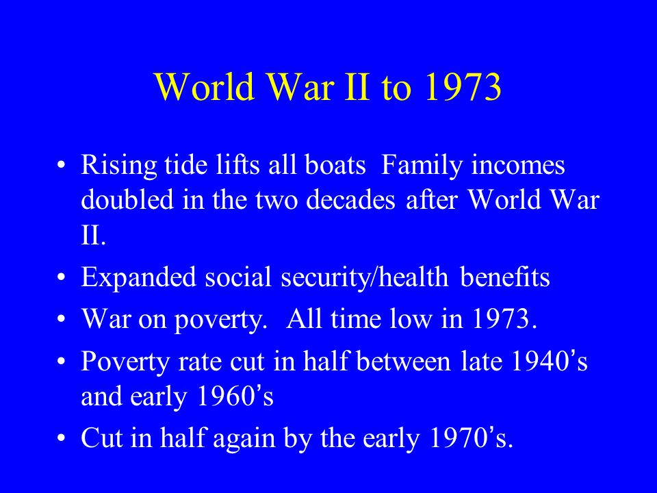 World War II to 1973 Rising tide lifts all boats Family incomes doubled in the two decades after World War II. Expanded social security/health benefit
