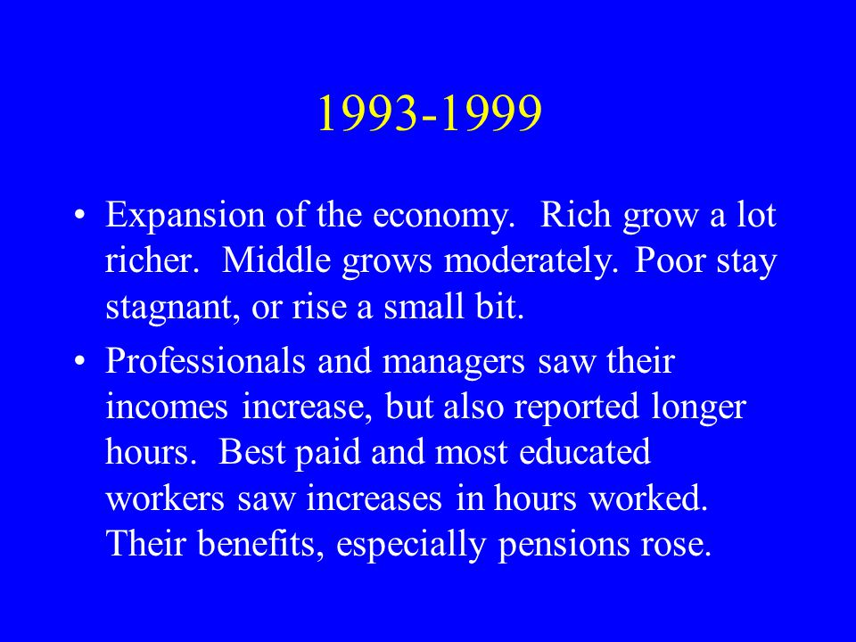 1993-1999 Expansion of the economy. Rich grow a lot richer. Middle grows moderately. Poor stay stagnant, or rise a small bit. Professionals and manage