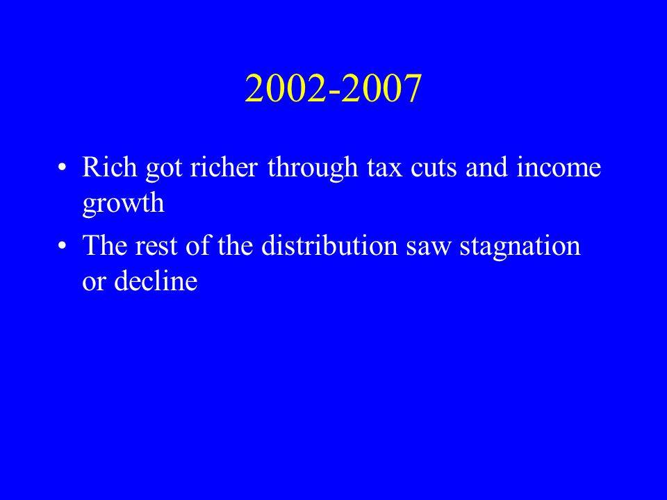 2002-2007 Rich got richer through tax cuts and income growth The rest of the distribution saw stagnation or decline