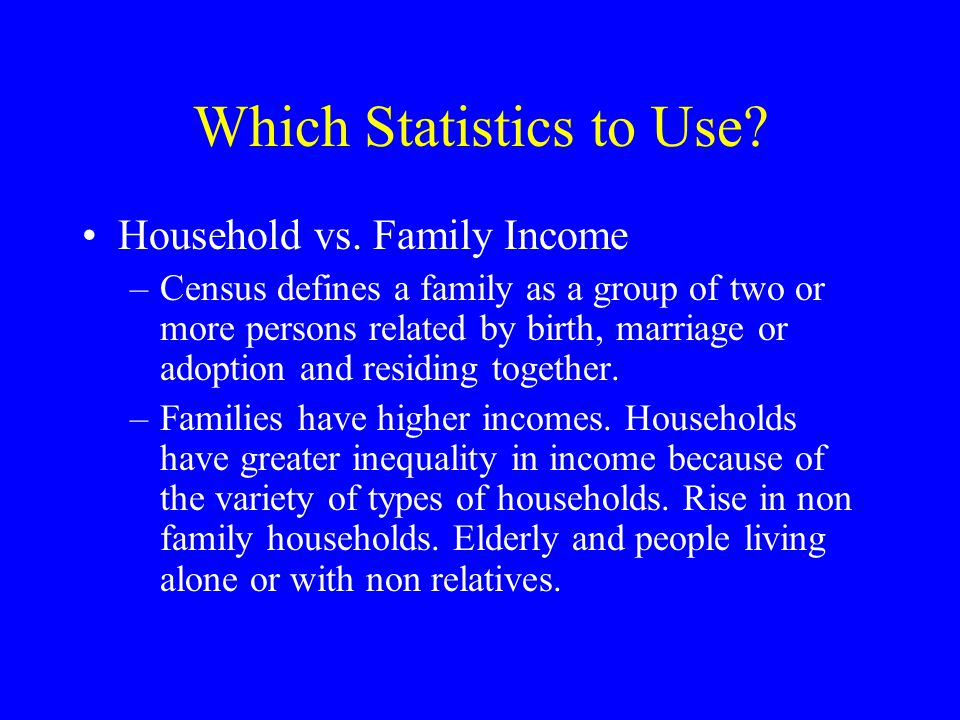 Which Statistics to Use? Household vs. Family Income –Census defines a family as a group of two or more persons related by birth, marriage or adoption