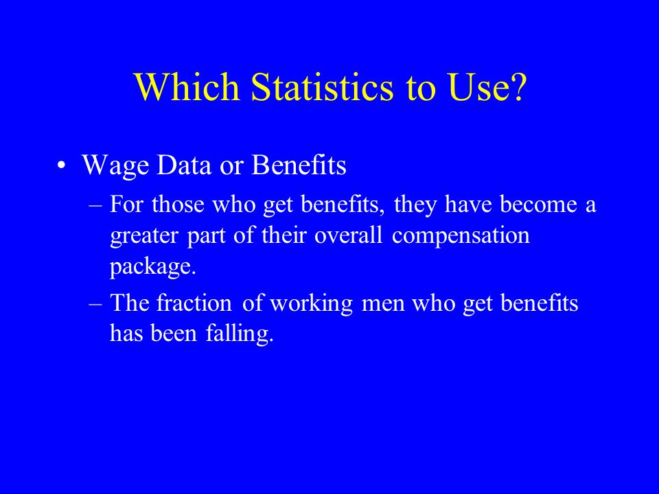 Which Statistics to Use? Wage Data or Benefits –For those who get benefits, they have become a greater part of their overall compensation package. –Th