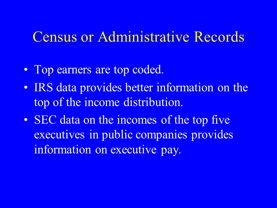 Census or Administrative Records Top earners are top coded. IRS data provides better information on the top of the income distribution. SEC data on th