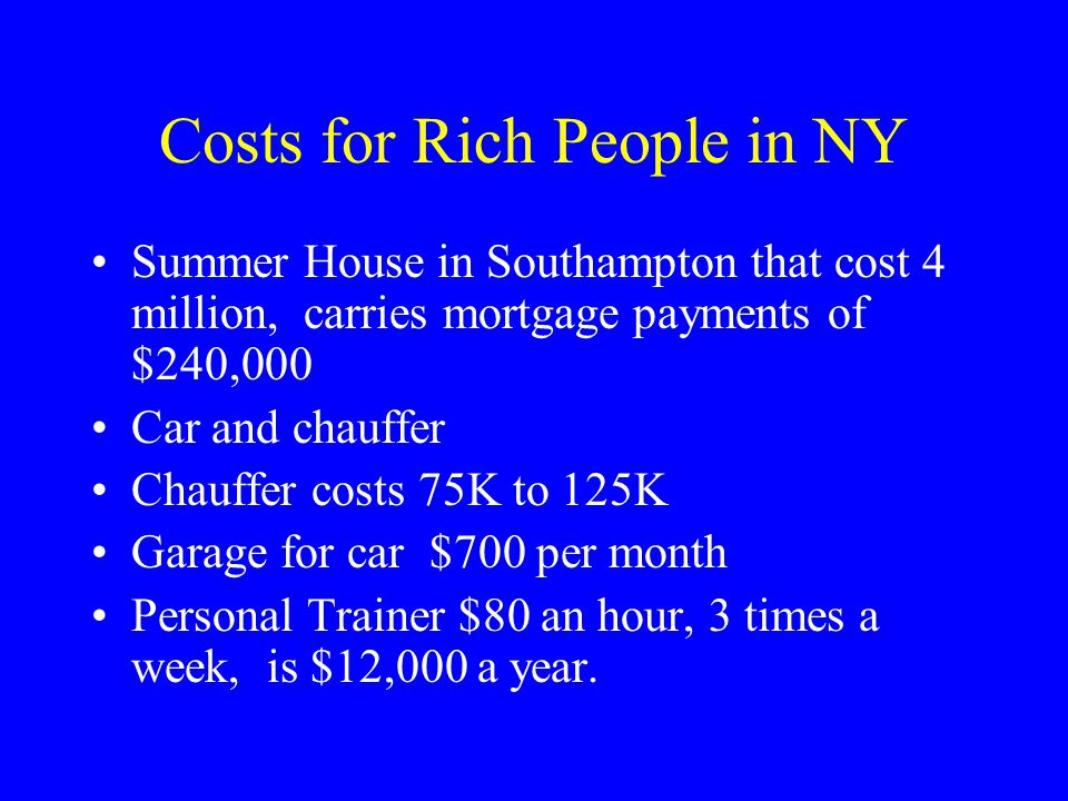 Costs for Rich People in NY Summer House in Southampton that cost 4 million, carries mortgage payments of $240,000 Car and chauffer Chauffer costs 75K