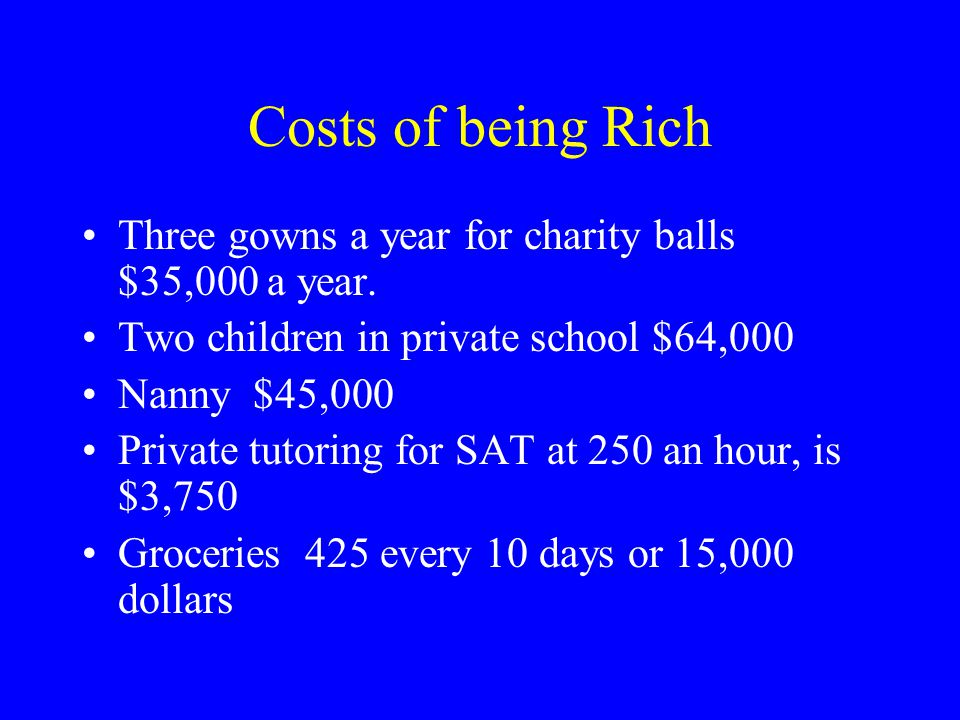 Costs of being Rich Three gowns a year for charity balls $35,000 a year. Two children in private school $64,000 Nanny $45,000 Private tutoring for SAT