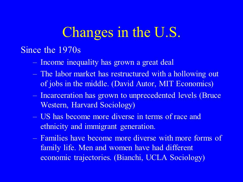 Changes in the U.S. Since the 1970s –Income inequality has grown a great deal –The labor market has restructured with a hollowing out of jobs in the m