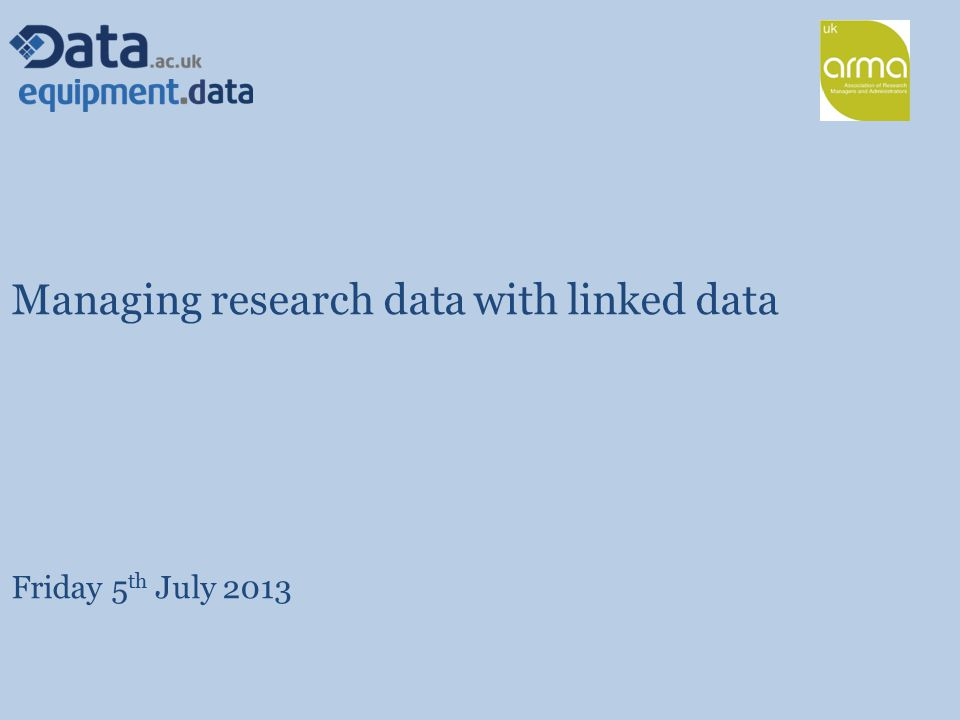 Managing research data with linked data Friday 5 th July 2013