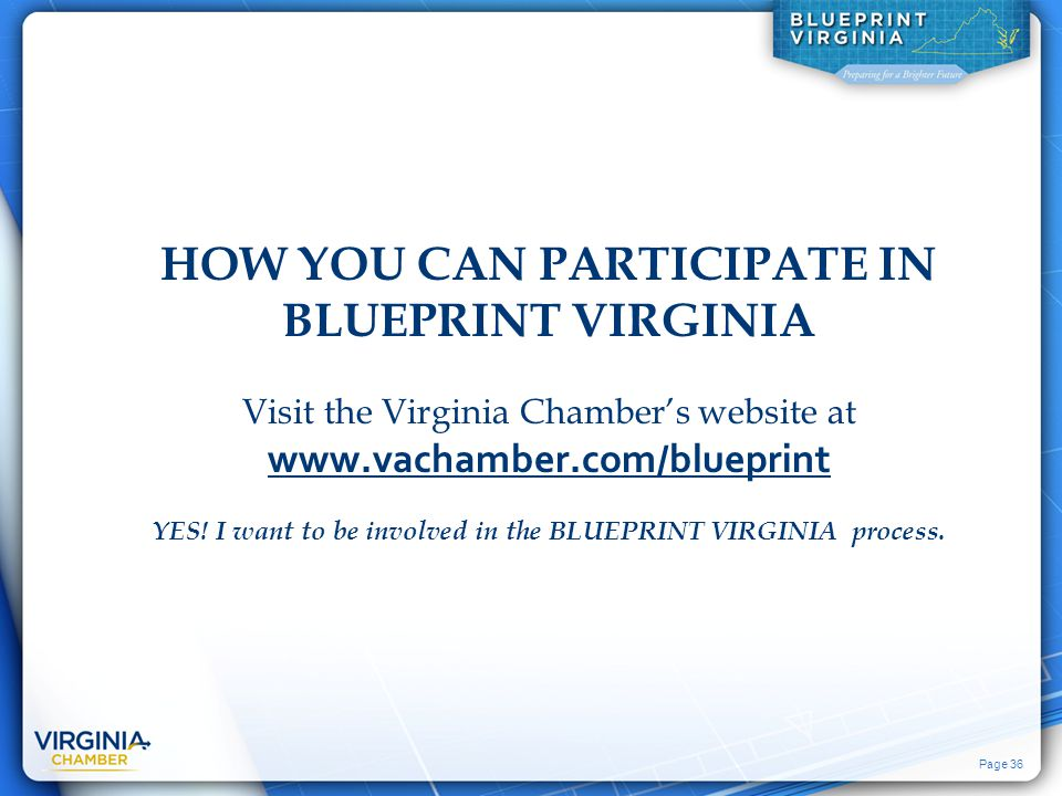 Page 36 HOW YOU CAN PARTICIPATE IN BLUEPRINT VIRGINIA Visit the Virginia Chamber's website at www.vachamber.com/blueprint YES! I want to be involved i
