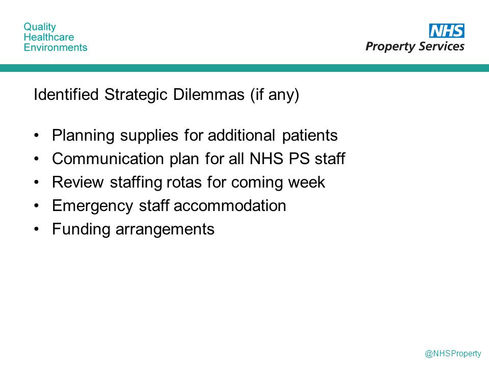 @NHSProperty Identified Strategic Dilemmas (if any) Planning supplies for additional patients Communication plan for all NHS PS staff Review staffing