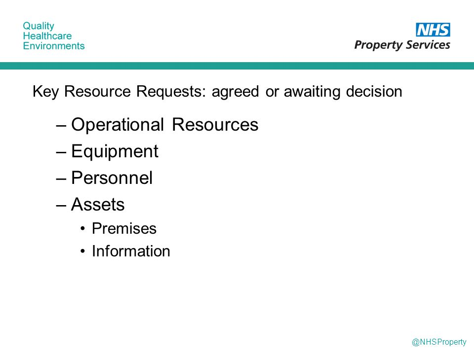 @NHSProperty Key Resource Requests: agreed or awaiting decision –Operational Resources –Equipment –Personnel –Assets Premises Information