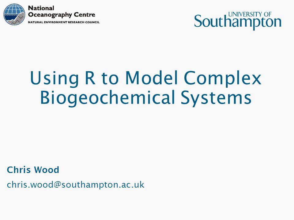 Using R to Model Complex Biogeochemical Systems Chris Wood chris.wood@southampton.ac.uk