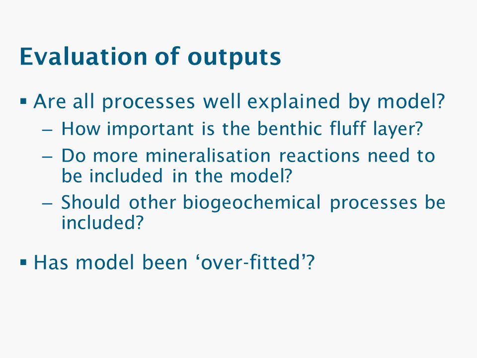 Evaluation of outputs  Are all processes well explained by model? – How important is the benthic fluff layer? – Do more mineralisation reactions need