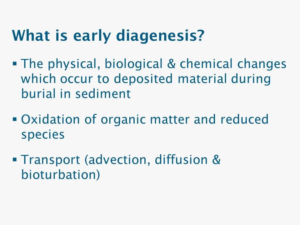 What is early diagenesis?  The physical, biological & chemical changes which occur to deposited material during burial in sediment  Oxidation of org