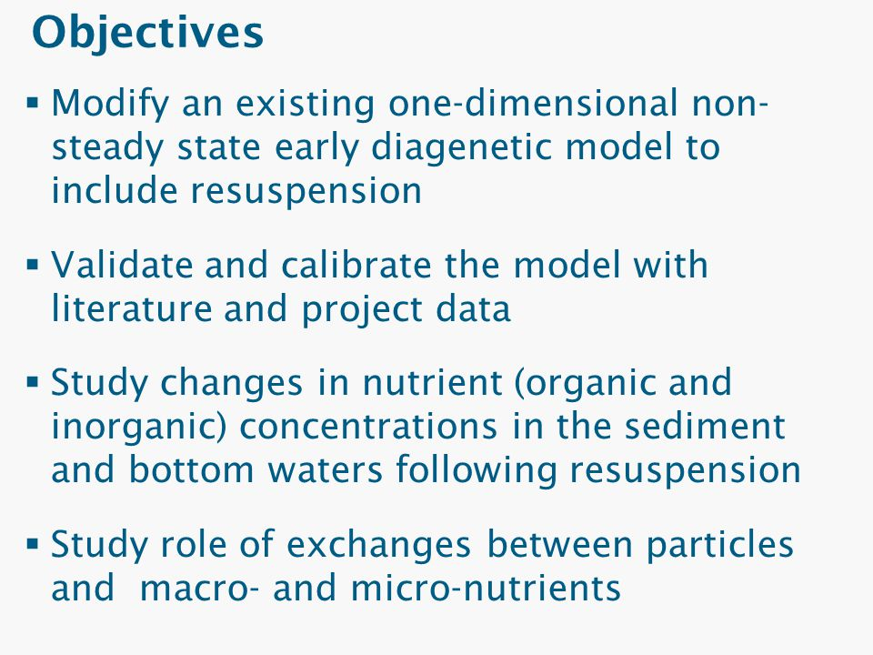 Objectives  Modify an existing one-dimensional non- steady state early diagenetic model to include resuspension  Validate and calibrate the model wi