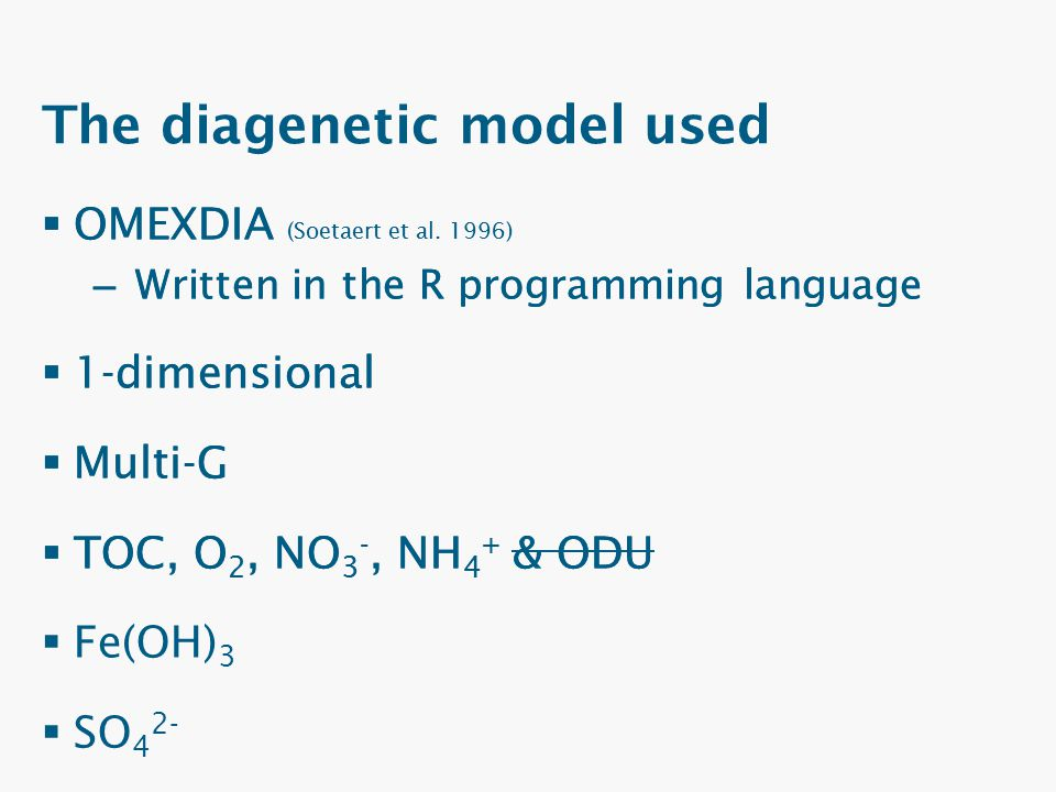 The diagenetic model used  OMEXDIA (Soetaert et al. 1996) – Written in the R programming language  1-dimensional  Multi-G  TOC, O 2, NO 3 -, NH 4
