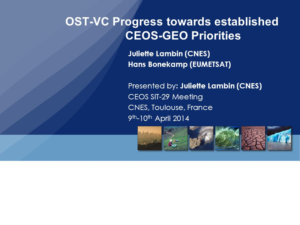 OST-VC Progress towards established CEOS-GEO Priorities Juliette Lambin (CNES) Hans Bonekamp (EUMETSAT) Presented by : Juliette Lambin (CNES) CEOS SIT-29 Meeting CNES, Toulouse, France 9 th -10 th April 2014