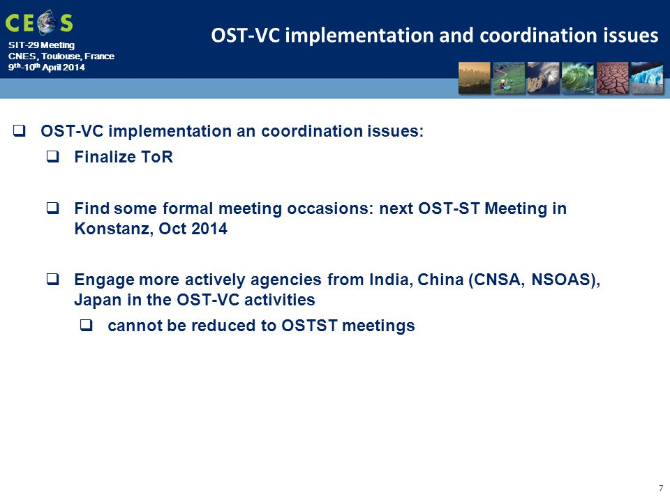 SIT-29 Meeting CNES, Toulouse, France 9 th -10 th April 2014 7  OST-VC implementation an coordination issues:  Finalize ToR  Find some formal meeting occasions: next OST-ST Meeting in Konstanz, Oct 2014  Engage more actively agencies from India, China (CNSA, NSOAS), Japan in the OST-VC activities  cannot be reduced to OSTST meetings OST-VC implementation and coordination issues