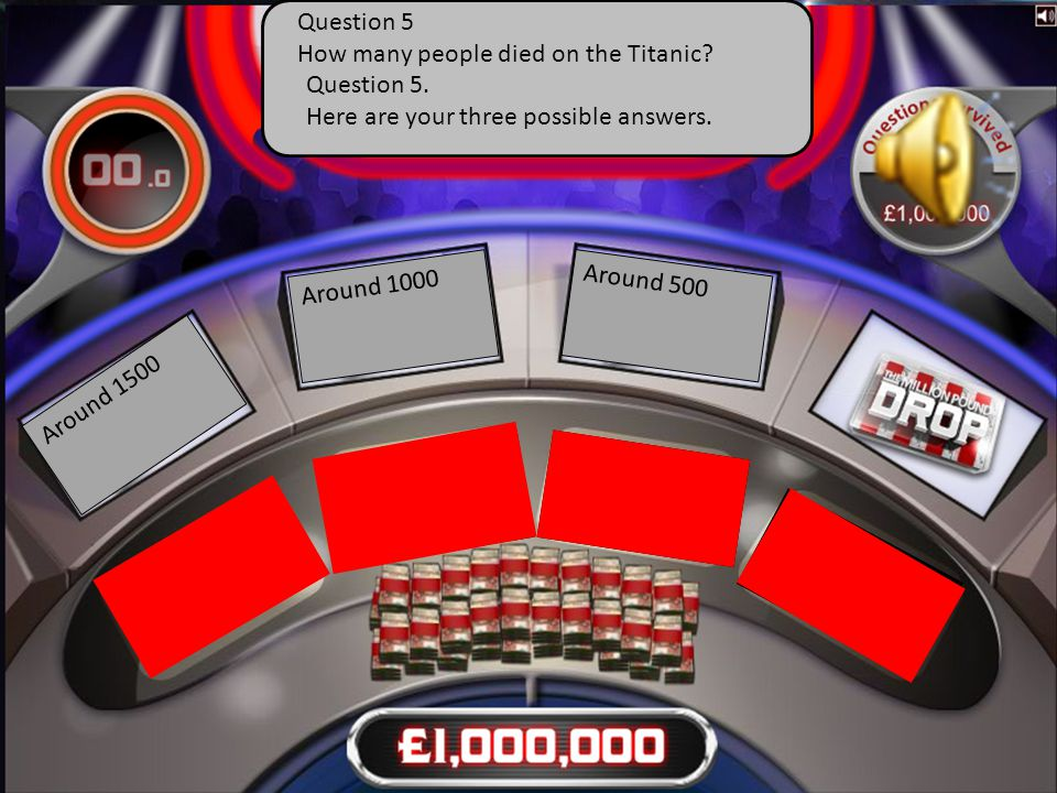 Question 5. Here are your three possible answers. Around 1500 Around 1000 Around 500 Question 5 How many people died on the Titanic?