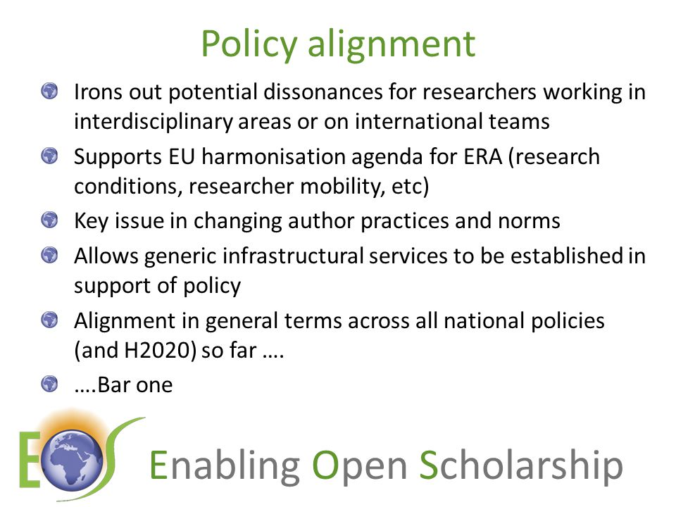 Enabling Open Scholarship Policy alignment Irons out potential dissonances for researchers working in interdisciplinary areas or on international teams Supports EU harmonisation agenda for ERA (research conditions, researcher mobility, etc) Key issue in changing author practices and norms Allows generic infrastructural services to be established in support of policy Alignment in general terms across all national policies (and H2020) so far ….