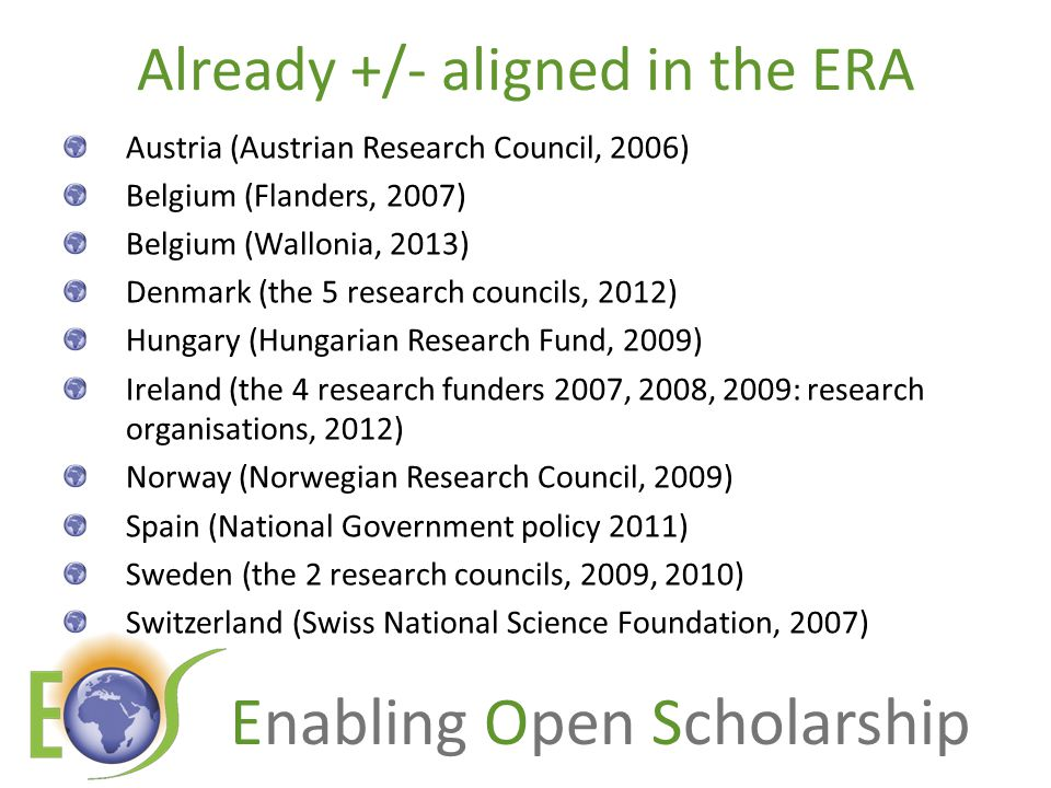 Enabling Open Scholarship Already +/- aligned in the ERA Austria (Austrian Research Council, 2006) Belgium (Flanders, 2007) Belgium (Wallonia, 2013) Denmark (the 5 research councils, 2012) Hungary (Hungarian Research Fund, 2009) Ireland (the 4 research funders 2007, 2008, 2009: research organisations, 2012) Norway (Norwegian Research Council, 2009) Spain (National Government policy 2011) Sweden (the 2 research councils, 2009, 2010) Switzerland (Swiss National Science Foundation, 2007)