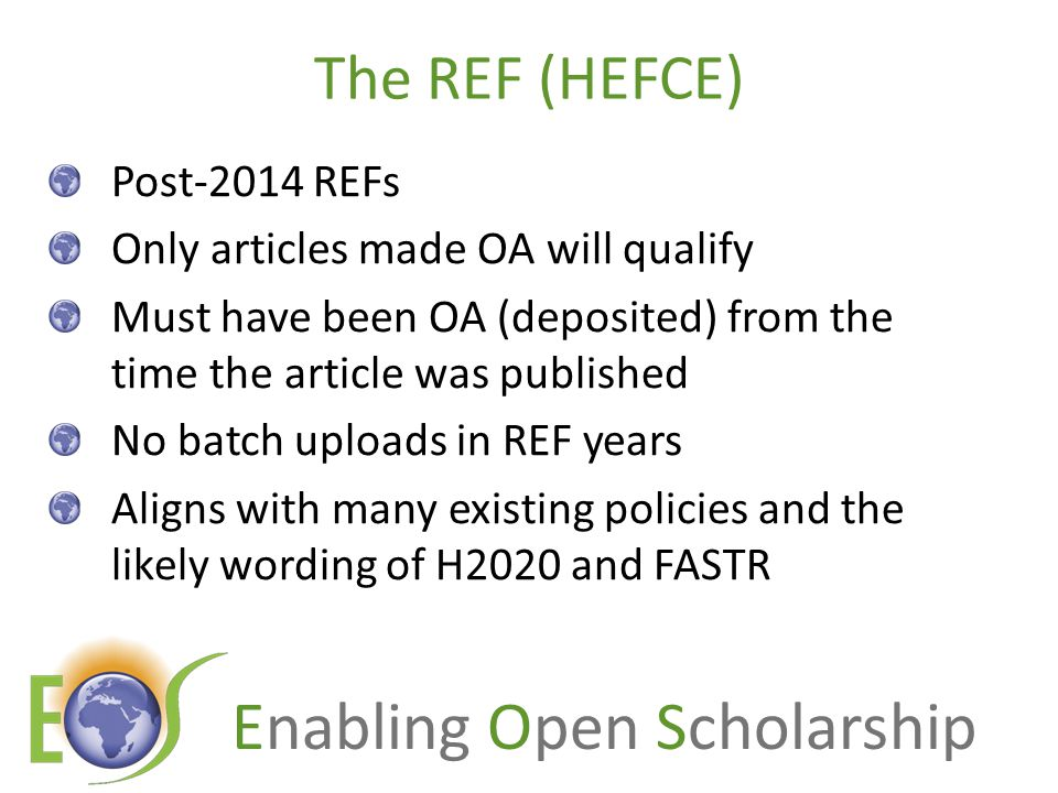 Enabling Open Scholarship The REF (HEFCE) Post-2014 REFs Only articles made OA will qualify Must have been OA (deposited) from the time the article was published No batch uploads in REF years Aligns with many existing policies and the likely wording of H2020 and FASTR