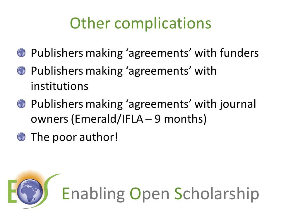 Enabling Open Scholarship Other complications Publishers making 'agreements' with funders Publishers making 'agreements' with institutions Publishers making 'agreements' with journal owners (Emerald/IFLA – 9 months) The poor author!