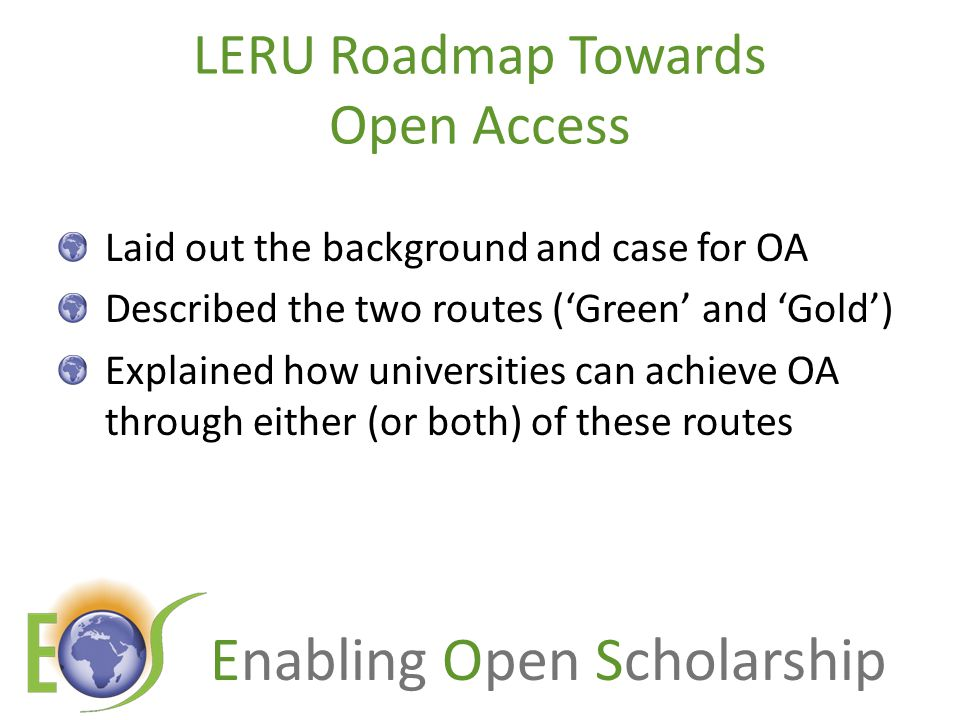 LERU Roadmap Towards Open Access Laid out the background and case for OA Described the two routes ('Green' and 'Gold') Explained how universities can achieve OA through either (or both) of these routes