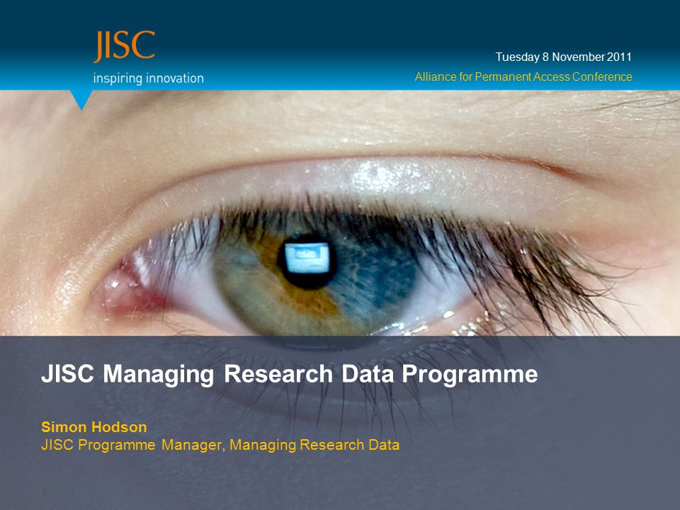 JISC Managing Research Data Programme Simon Hodson JISC Programme Manager, Managing Research Data Tuesday 8 November 2011 Alliance for Permanent Access Conference