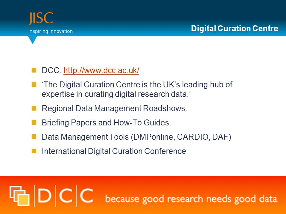 Digital Curation Centre DCC: http://www.dcc.ac.uk/http://www.dcc.ac.uk/ 'The Digital Curation Centre is the UK's leading hub of expertise in curating