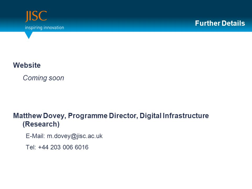 Further Details Website Coming soon Matthew Dovey, Programme Director, Digital Infrastructure (Research) E-Mail: m.dovey@jisc.ac.uk Tel: +44 203 006 6016