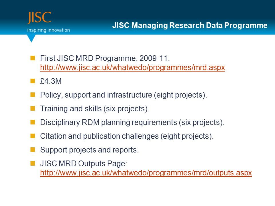 JISC Managing Research Data Programme First JISC MRD Programme, 2009-11: http://www.jisc.ac.uk/whatwedo/programmes/mrd.aspx http://www.jisc.ac.uk/whatwedo/programmes/mrd.aspx £4.3M Policy, support and infrastructure (eight projects).