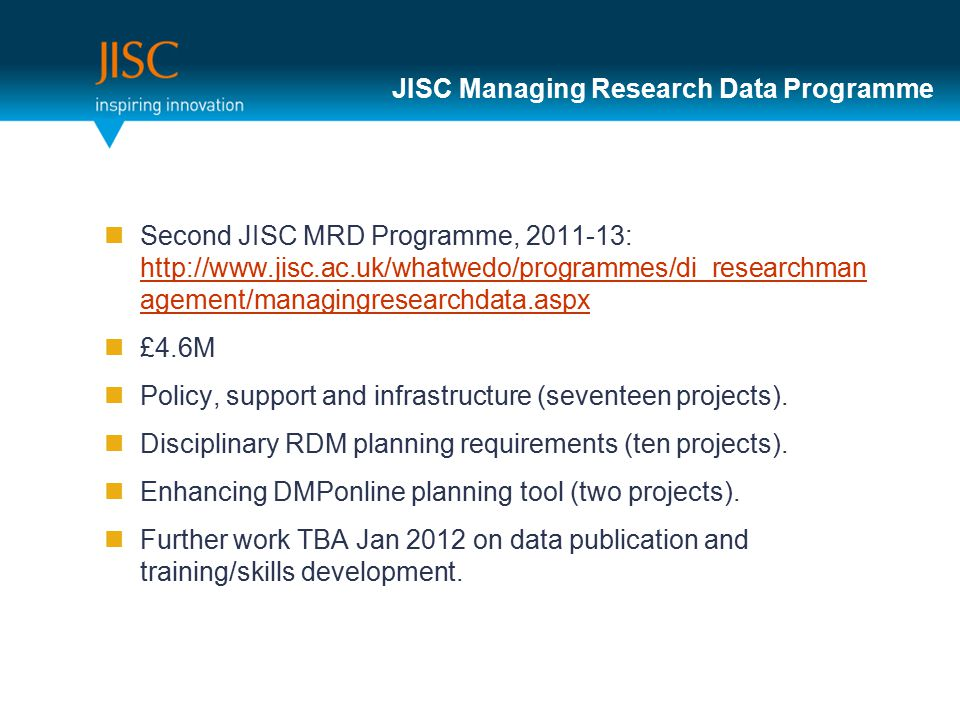 JISC Managing Research Data Programme Second JISC MRD Programme, 2011-13: http://www.jisc.ac.uk/whatwedo/programmes/di_researchman agement/managingresearchdata.aspx http://www.jisc.ac.uk/whatwedo/programmes/di_researchman agement/managingresearchdata.aspx £4.6M Policy, support and infrastructure (seventeen projects).