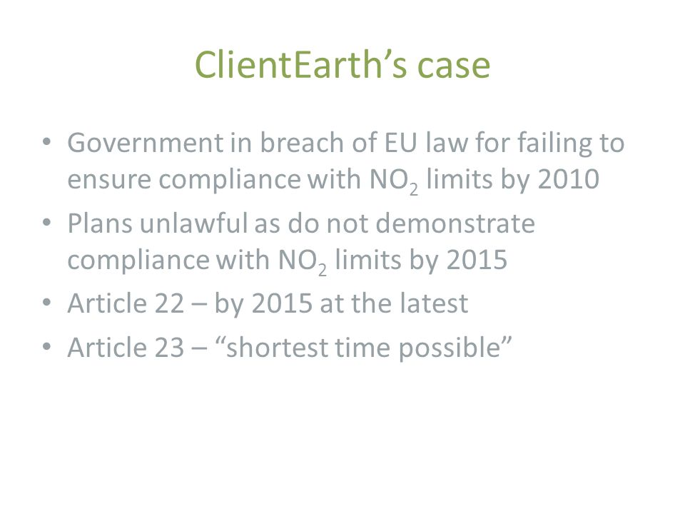 ClientEarth's case Government in breach of EU law for failing to ensure compliance with NO 2 limits by 2010 Plans unlawful as do not demonstrate compl