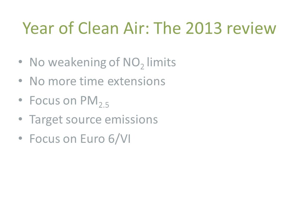 Year of Clean Air: The 2013 review No weakening of NO 2 limits No more time extensions Focus on PM 2.5 Target source emissions Focus on Euro 6/VI