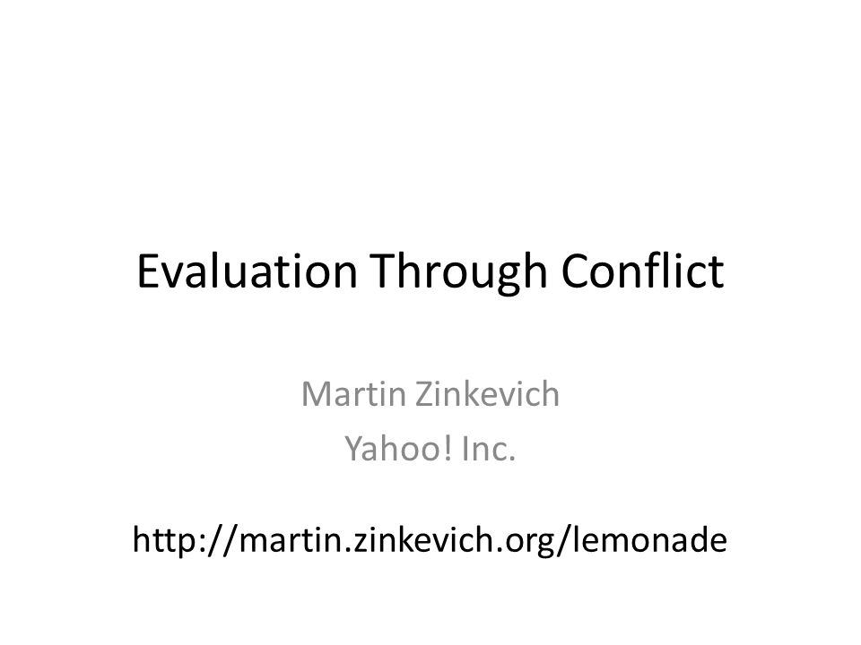 Evaluation Through Conflict Martin Zinkevich Yahoo! Inc. http://martin.zinkevich.org/lemonade