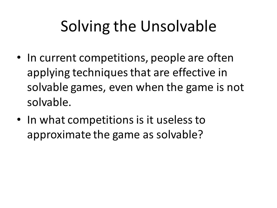 Solving the Unsolvable In current competitions, people are often applying techniques that are effective in solvable games, even when the game is not solvable.