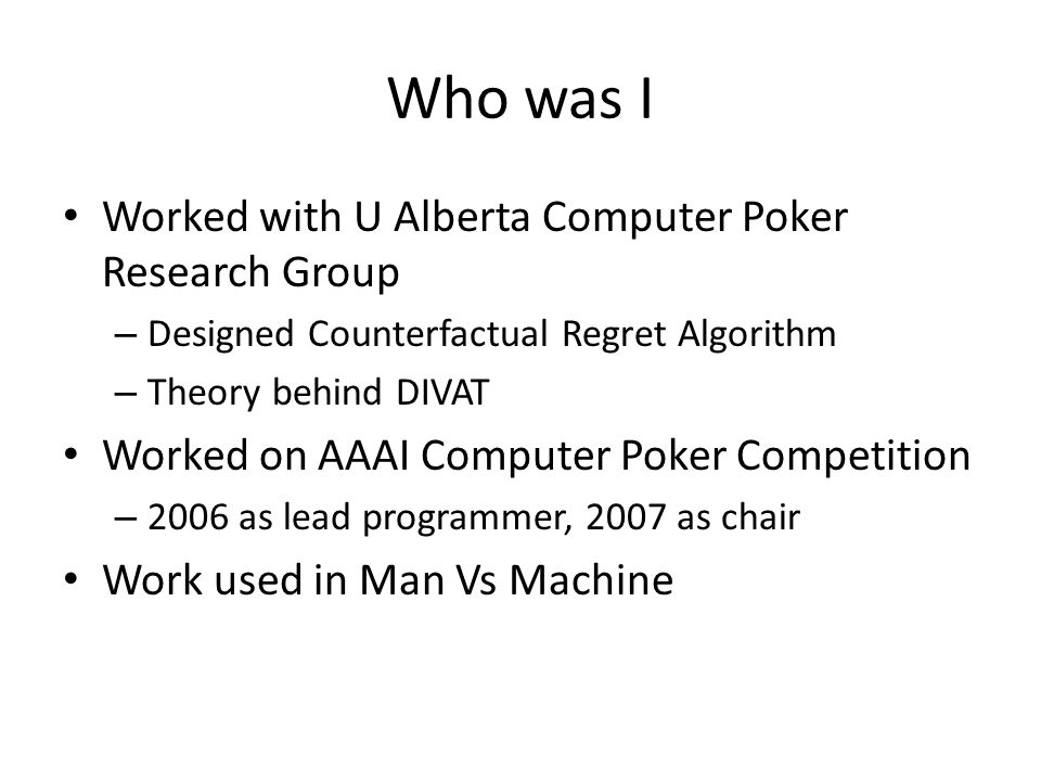 Who was I Worked with U Alberta Computer Poker Research Group – Designed Counterfactual Regret Algorithm – Theory behind DIVAT Worked on AAAI Computer Poker Competition – 2006 as lead programmer, 2007 as chair Work used in Man Vs Machine