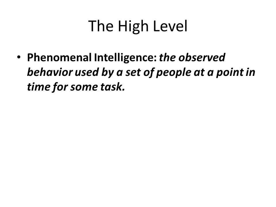 The High Level Phenomenal Intelligence: the observed behavior used by a set of people at a point in time for some task.