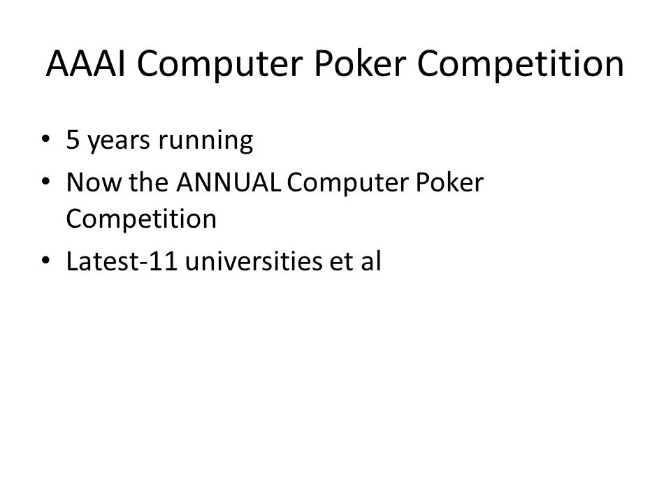 AAAI Computer Poker Competition 5 years running Now the ANNUAL Computer Poker Competition Latest-11 universities et al