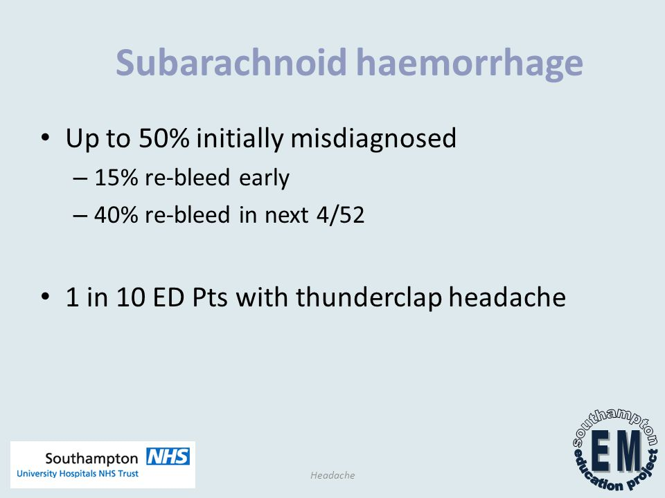 Subarachnoid haemorrhage Up to 50% initially misdiagnosed – 15% re-bleed early – 40% re-bleed in next 4/52 1 in 10 ED Pts with thunderclap headache Headache
