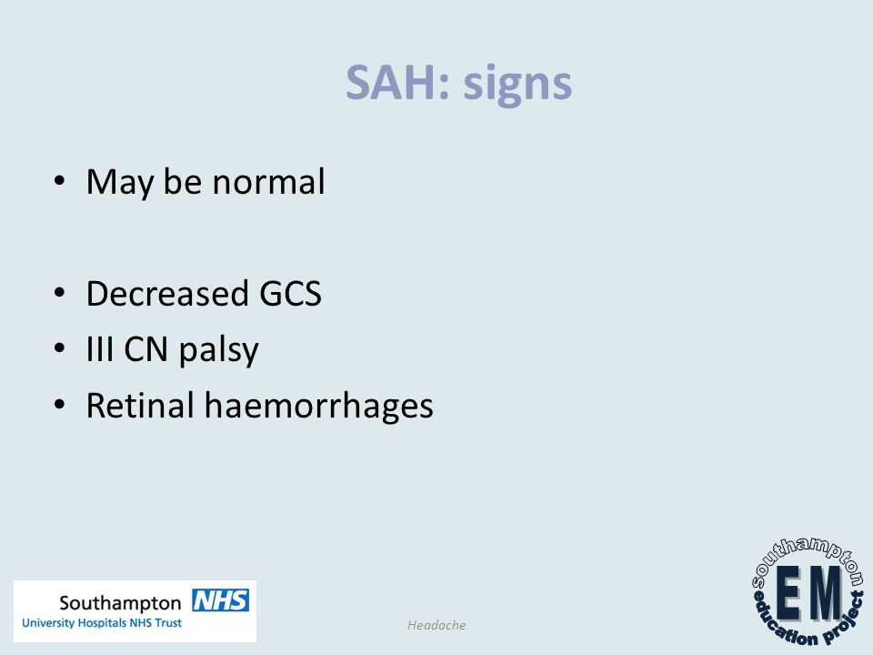 SAH: signs May be normal Decreased GCS III CN palsy Retinal haemorrhages Headache